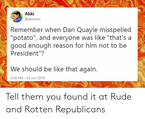 """Be Like, Memes, and Rude: Akki  @akkitwts  Remember when Dan Quayle misspelled  """"potato"""", and everyone was like """"that's a  good enough reason for him not to be  President""""?  We should be like that again.  5:26 AM - 23 Jun 2019 Tell them you found it at Rude and Rotten Republicans"""