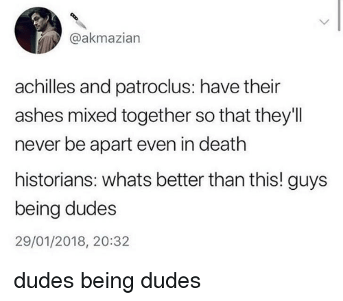 Death, Never, and In Death: @akmazian  achilles and patroclus: have their  ashes mixed together so that they'll  never be apart even in death  historians: whats better than this! guys  being dudes  29/01/2018, 20:32 dudes being dudes