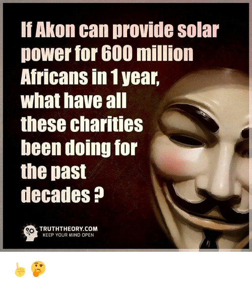 Akonator: Akon can provide Solar  power for 600 million  Africans In 1 year,  what have all  these charities  been doing for  the past  decades  TRUTHTHEORY COM  KEEP YOUR MIND OPEN ☝🤔