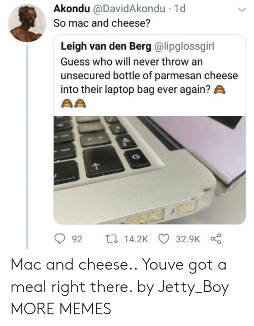 mac and cheese: Akondu @DavidAkondu  So mac and cheese?  1d  Leigh van den Berg @lipglossgirl  Guess who will never throw an  unsecured bottle of parmesan cheese  into their laptop bag ever again?  92 t14.2K 32.9K Mac and cheese.. Youve got a meal right there. by Jetty_Boy MORE MEMES