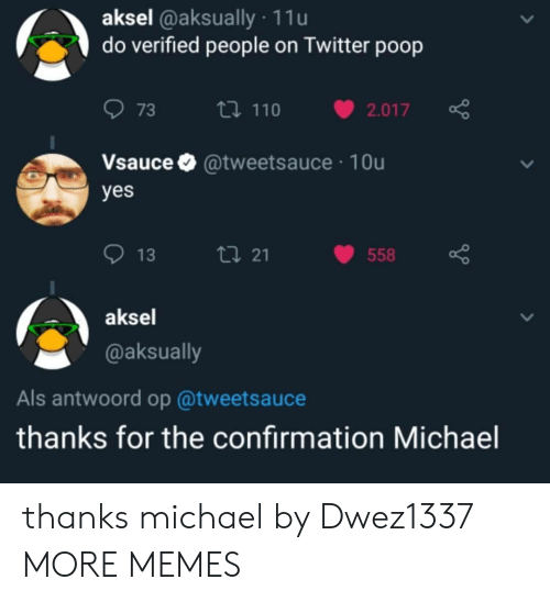 Dank, Memes, and Poop: aksel @aksually 11u  do verified people on Twitter poop  073 ロ110 v2.017  Vsauce @tweetsauce 10u  yes  013  21  558  aksel  @aksually  Als antwoord op @tweetsauce  thanks for the confirmation Michael thanks michael by Dwez1337 MORE MEMES