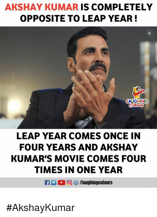 Movie, Indianpeoplefacebook, and Akshay Kumar: AKSHAY KUMAR IS COMPLETELY  OPPOSITE TO LEAP YEAR!  AUGHING  Colour  LEAP YEAR COMES ONCE IN  FOUR YEARS AND AKSHAY  KUMAR'S MOVIE COMES FOUR  TIMES IN ONE YEAR  R 0回 汐/laughingcol ours #AkshayKumar