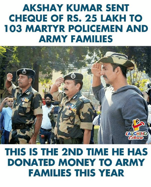 Money, Army, and Time: AKSHAY KUMAR SENT  CHEQUE OF RS. 25 LAKH TO  103 MARTYR POLICEMEN AND  ARMY FAMILIES  AUGHING  THIS IS THE 2ND TIME HE HAS  DONATED MONEY TO ARMY  FAMILIES THIS YEAR