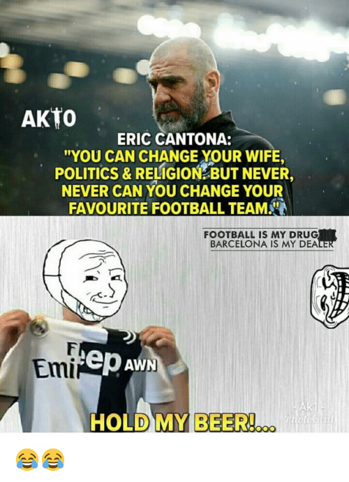 Barcelona, Beer, and Football: AKTO  ERIC CANTONA:  YOU CAN CHANGE YOUR WIFE,  POLITICS & RELIGION BUT NEVER,  NEVER CAN YOU CHANGE YOUR  FAVOURITE FOOTBALL TEAM  FOOTBALL IS MY DRUG  BARCELONA IS MY DEA  Emi  ep Aw  HOLD MY BEER!... 😂😂