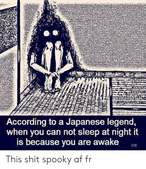 Af, Shit, and Japanese: AL  According to a Japanese legend,  when you can not sleep at night it  is because you are awake This shit spooky af fr