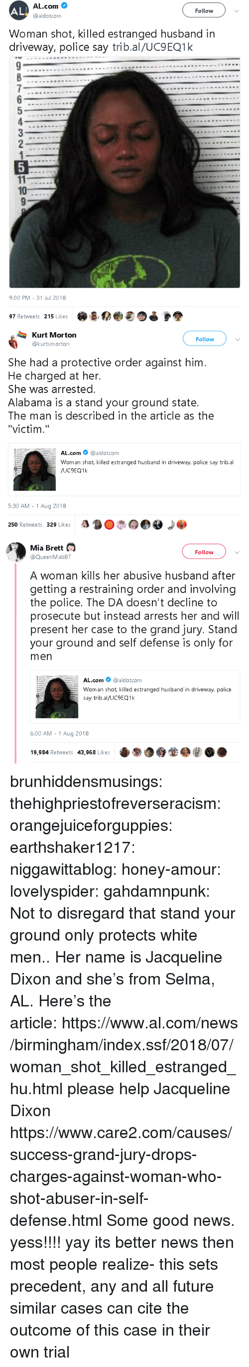"Future, News, and Police: AL  AL.com  @aldotcom  Follow  Woman shot, killed estranged husband in  driveway, police say trib.al/UC9EQ1k  10  9:00 PM-31 Jul 2018  97 Retweets 215 Likes   Kurt Morton  @kurtsmorton  Follow  She had a protective order against him  He charged at her.  She was arrested.  Alabama is a stand your ground state.  The man is described in the article as the  ""victim.""  AL.com @aldotcom  Woman shot killed estranged husband in driveway, police say trib.al  5:30 AM -1 Aug 2018  250 Retweets 329 Likes   Mia Brett  Follow  @QueenMab87  A woman kills her abusive husband after  getting a restraining order and involving  the police. The DA doesn't decline to  prosecute but instead arrests her and will  present her case to the grand jury. Stand  your ground and self defense is only for  men  AL.com@aldotcom  Woman shot killed estranged husband in driveway, police  say trib.al/UC9EQ1k  6:00 AM -1 Aug 2018  19,984 Retweets 43,968 Likese9O brunhiddensmusings: thehighpriestofreverseracism:  orangejuiceforguppies:  earthshaker1217:  niggawittablog:   honey-amour:  lovelyspider:   gahdamnpunk: Not to disregard that stand your ground only protects white men.. Her name is Jacqueline Dixon and she's from Selma, AL. Here's the article: https://www.al.com/news/birmingham/index.ssf/2018/07/woman_shot_killed_estranged_hu.html   please help Jacqueline Dixon   https://www.care2.com/causes/success-grand-jury-drops-charges-against-woman-who-shot-abuser-in-self-defense.html   Some good news.  yess!!!!  yay  its better news then most people realize- this sets precedent, any and all future similar cases can cite the outcome of this case in their own trial"