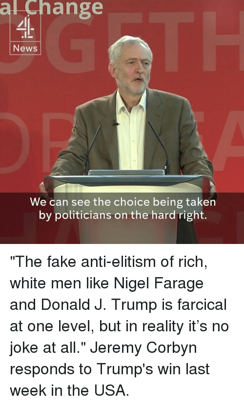 """Fake, Memes, and Taken: al ange  News  We can see the choice being taken  by politicians on the hard right. """"The fake anti-elitism of rich, white men like Nigel Farage and Donald J. Trump is farcical at one level, but in reality it's no joke at all.""""  Jeremy Corbyn responds to Trump's win last week in the USA."""