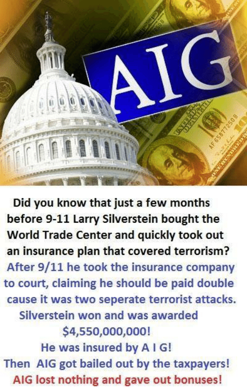 Bailed Out: Al  Did you know that just a few months  before 9-11 Larry Silverstein bought the  World Trade Center and quickly took out  an insurance plan that covered terrorism?  After 9/11 he took the insurance company  to court, claiming he should be paid double  cause it was two seperate terrorist attacks.  Silverstein won and was awarded  $4,550,000,000!  He was insured by A I G!  Then AIG got bailed out by the taxpayers!  AIG lost nothing and gave out bonuses!
