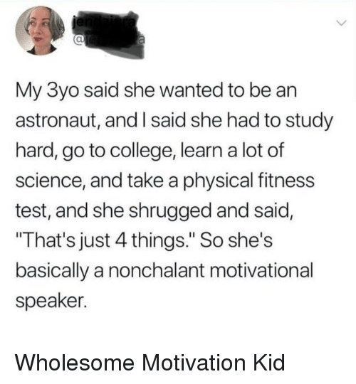 "College, Science, and Test: al  My 3yo said she wanted to be an  astronaut, and I said she had to study  hard, go to college, learn a lot of  science, and take a physical fitness  test, and she shrugged and said,  That's just 4 things."" So she's  basically a nonchalant motivational  speaker. Wholesome Motivation Kid"