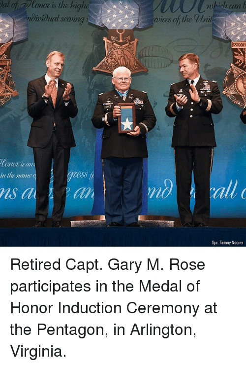 Memes, Rose, and Tammy: al of Ronor is the highe  dvidual seming  72  0  can  rvices of the Wni  Conor is an  in the name  ess  ls a  all  Spc. Tammy Nooner Retired Capt. Gary M. Rose participates in the Medal of Honor Induction Ceremony at the Pentagon, in Arlington, Virginia.