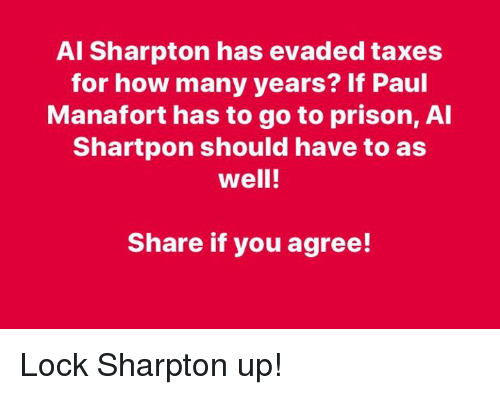 Share If You Agree: Al Sharpton has evaded taxes  for how many years? If Paul  Manafort has to go to prison, Al  Shartpon should have to as  well!  Share if you agree! Lock Sharpton up!