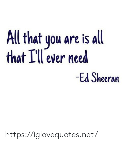 sheeran: Al that you are is all  that Ill ever need  Ed Sheeran https://iglovequotes.net/