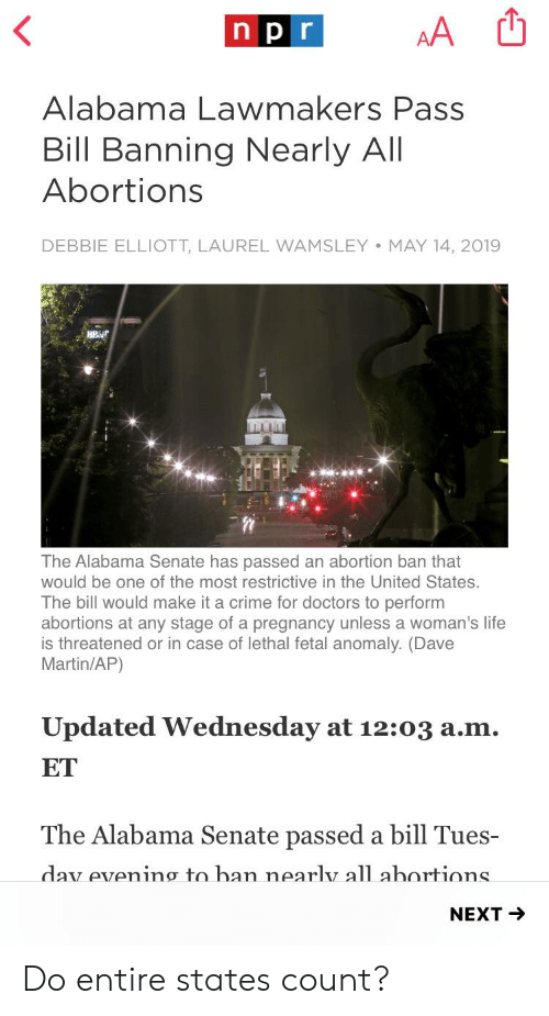 Crime, Life, and Martin: Alabama Lawmakers Pass  Bill Banning Nearly All  Abortions  DEBBIE ELLIOTT, LAUREL WAMSLEY MAY 14, 2019  BRi  The Alabama Senate has passed an abortion ban that  would be one of the most restrictive in the United States.  The bill would make it a crime for doctors to perform  abortions at any stage of a pregnancy unless a woman's life  is threatened or in case of lethal fetal anomaly. (Dave  Martin/AP)  Updated Wednesday at 12:03 a.m.  ET  The Alabama Senate passed a bill Tues-  dav evenino to han nearlv all ahortions  NEXT - Do entire states count?