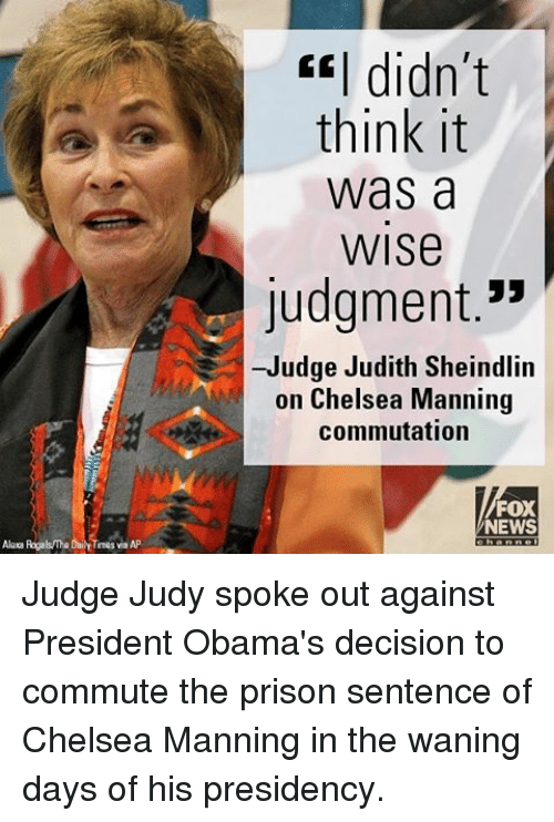 """Chelsea, Judge Judy, and Memes: Alaca Rogals The DailY Times via AP  CEI didn't  think it  Was a  WISe  Judgment.""""  -Judge Judith Sheindlin  on Chelsea Manning  commutation  FOX  NEWS Judge Judy spoke out against President Obama's decision to commute the prison sentence of Chelsea Manning in the waning days of his presidency."""