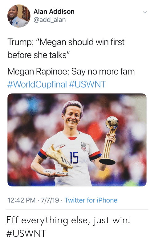 """Fam, Iphone, and Megan: Alan Addison  @add_alan  Trump: """"Megan should win first  before she talks""""  Megan Rapinoe: Say no more fam  #WorldCupfinal #USWNT  15  A narens  12:42 PM 7/7/19 Twitter for iPhone Eff everything else, just win! #USWNT"""