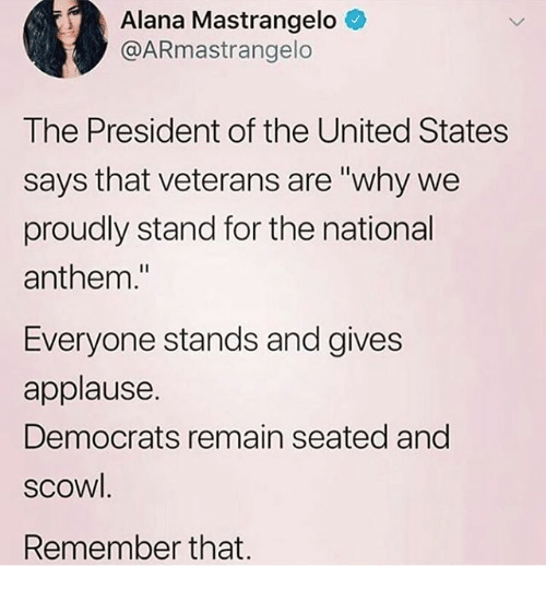 """Memes, National Anthem, and United: Alana Mastrangelo  @ARmastrangelo  The President of the United States  says that veterans are """"why we  proudly stand for the national  anthem.""""  Everyone stands and gives  applause.  Democrats remain seated and  scowl.  Remember that."""