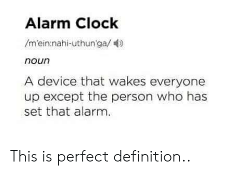 Exceptable: Alarm Clock  /m'ein nahi-uthun'ga/  noun  A device that wakes everyone  up except the person who has  set that alarm This is perfect definition..