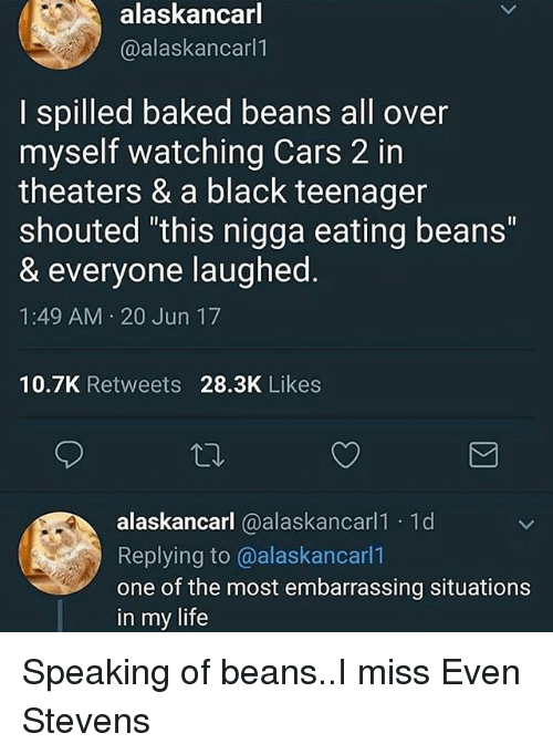 "even stevens: alaskancarl  @alaskancarl1  I spilled baked beans all over  myself watching Cars 2 in  theaters & a black teenager  shouted ""this nigga eating beans""  & everyone laughed.  1:49 AM 20 Jun 17  10.7K Retweets 28.3K Likes  alaskancarl @alaskancarl1 1d  Replying to @alaskancarl1  one of the most embarrassing situations  in my life Speaking of beans..I miss Even Stevens"