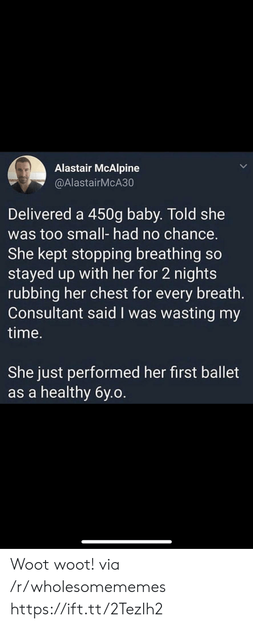 Ballet: Alastair McAlpine  @AlastairMcA30  Delivered a 450g baby. Told she  was too small- had no chance.  She kept stopping breathing so  stayed up with her for 2 nights  rubbing her chest for every breath.  Consultant said I was wasting my  time.  She just performed her first ballet  as a healthy 6y.o. Woot woot! via /r/wholesomememes https://ift.tt/2TezIh2
