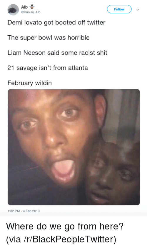 Blackpeopletwitter, Demi Lovato, and Liam Neeson: Alb  @DaikaijuAlb  Follow  Demi lovato got booted off twitter  The super bowl was horrible  Liam Neeson said some racist shit  21 savage isn't from atlanta  February wildin  1:32 PM-4 Feb 2019 Where do we go from here? (via /r/BlackPeopleTwitter)