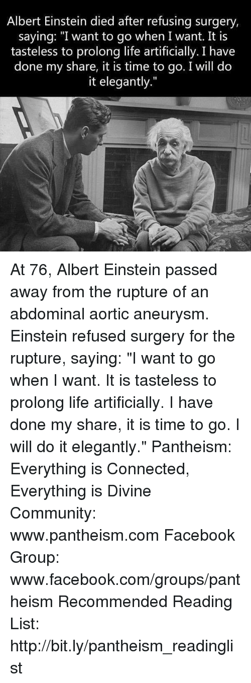 "Albert Einstein, Community, and Facebook: Albert Einstein died after refusing surgery,  saying: ""I want to go when I want. It is  tasteless to prolong life artificially. I have  done my share, it is time to go. I will do  it elegantly."" At 76, Albert Einstein passed away from the rupture of an abdominal aortic aneurysm. Einstein refused surgery for the rupture, saying: ""I want to go when I want. It is tasteless to prolong life artificially. I have done my share, it is time to go. I will do it elegantly.""  Pantheism: Everything is Connected, Everything is Divine Community: www.pantheism.com Facebook Group: www.facebook.com/groups/pantheism Recommended Reading List: http://bit.ly/pantheism_readinglist"