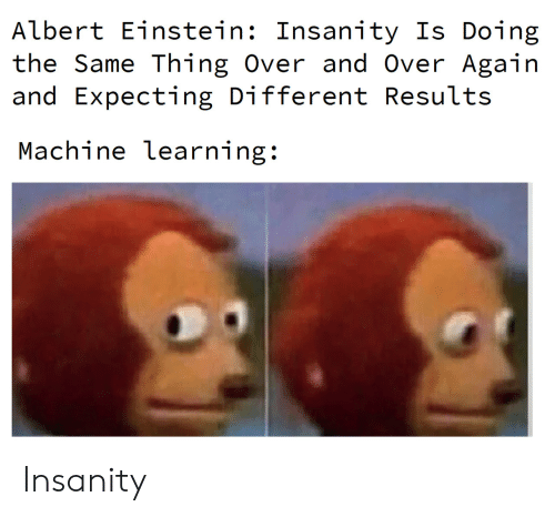 Results: Albert Einstein: Insanity Is Doing  the Same Thing Over and Over Again  and Expecting Different Results  Machine learning: Insanity