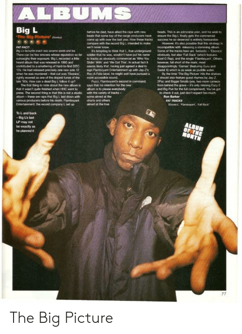 Memes, True, and Beats: ALBUMS  Big L  The Big Picture p  betore be died Nive lied the raps with new  beats that some top of the sange peduces have ere the BigL finualy gets the commenciol  heads This is an adeirable pian and swih to  compare w e oed Big L intended to make  its bempting to think at L,true undeground Some of the backs heve ae as  Exoncs  heard abum that e35d in 1995 and  however, fa  Pico, Flamboyant's second in command  2Pac and Bopie Smalls yes o moe cameos  to check t out jut dont expect loo much  Ron Barker  various producers belore his ceath, amboy  chars and otern  FAT TRACKS  LP may not  be exacly as The Big Picture