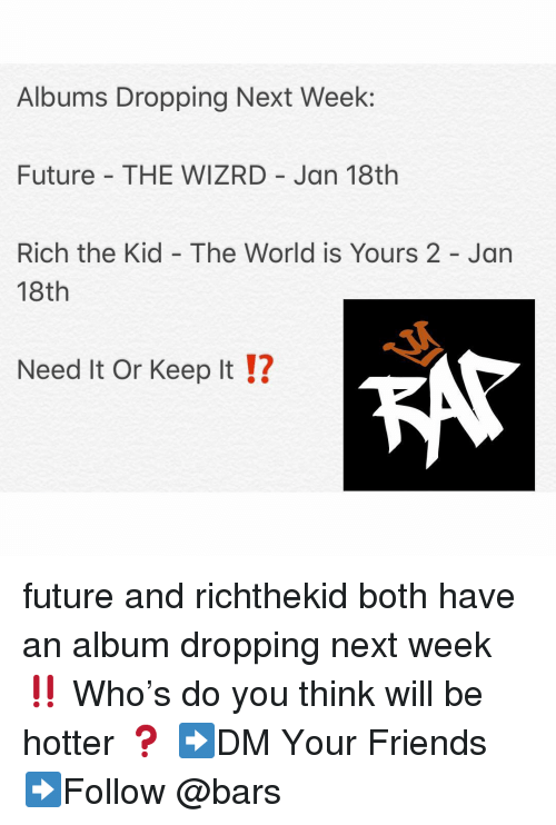 Friends, Future, and Memes: Albums Dropping Next Week:  Future THE WIZRD Jan 18th  Rich the Kid - The World is Yours 2 - Jan  18th  Need It Or Keep It !?  12 future and richthekid both have an album dropping next week ‼️ Who's do you think will be hotter ❓ ➡️DM Your Friends ➡️Follow @bars