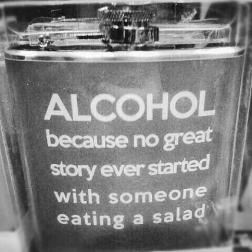 Alcohol, Story, and Great: ALCOHOL  because no great  story ever started  with someone  eating a salad