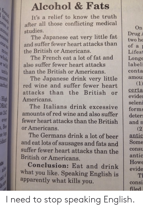 Fats: Alcohol & Fats  It's a relief to know the truth  after all those conflicting medical  On  Drug A  studies.  The Japanese eat very little fat  and suffer fewer heart attacksthan  of a  the British or Americans.  Lifest  The French eat a lot of fat and Longe  uhi than the British or Americans.  rWil  SCO  ached red wine and suffer fewer heart  also suffer fewer heart attacks  labeli  conta  The Japanese drink very little amou  attacks than the British or eid  evider  seleni  High Americans.  ORAC  The Italians drink excessive forms  amounts of red wine and also suffer deter  evr fewer heart attacks than the British and n  and eat lots of sausages and fats and Some  Conclusion: Eat and drink evide  Bee  or Americans.  (2  antic  The Germans drink a lot of beer  suffer fewer heart attacks than the  British or Americans.  consu  antic  Howe  what you like. Speaking English is T  apparently what kills you.  consi  filed I need to stop speaking English.