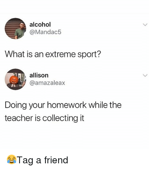 Memes, Teacher, and Alcohol: alcohol  @Mandac5  What is an extreme sport?  allison  aamazaleax  Doing your homework while the  teacher is collecting it 😂Tag a friend