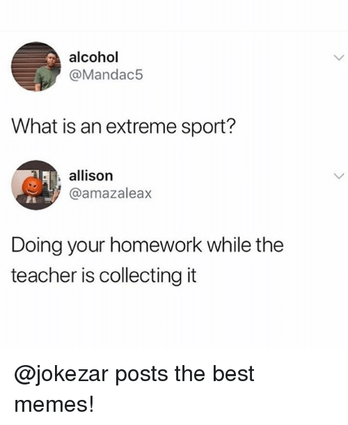 Funny, Meme, and Memes: alcohol  @Mandac5  What is an extreme sport?  allison  @amazaleax  Doing your homework while the  teacher is collecting it @jokezar posts the best memes!