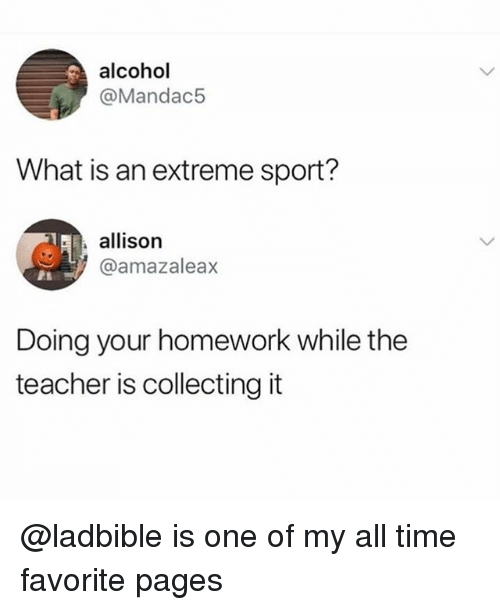 Teacher, Alcohol, and Time: alcohol  @Mandac5  What is an extreme sport?  allison  @amazaleax  Doing your homework while the  teacher is collecting it @ladbible is one of my all time favorite pages