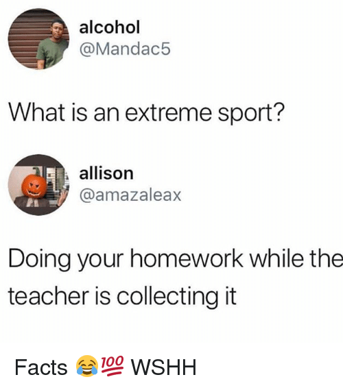Facts, Memes, and Teacher: alcohol  @Mandac5  What is an extreme sport?  allison  @amazaleax  Doing your homework while the  teacher is collecting it Facts 😂💯 WSHH