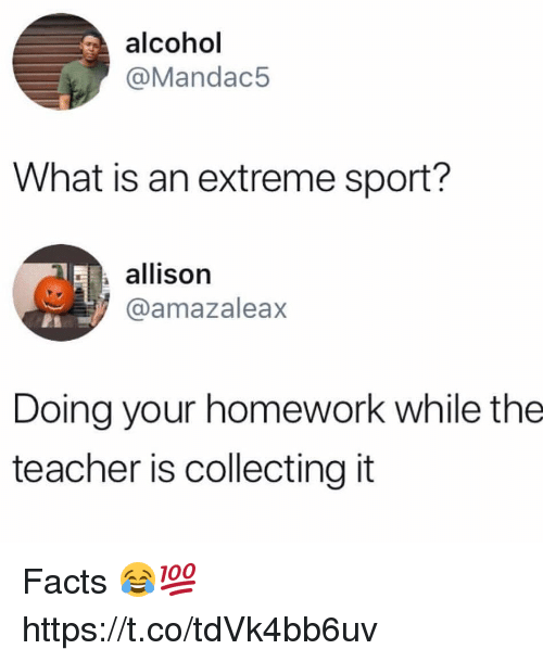 Facts, Teacher, and Alcohol: alcohol  @Mandac5  What is an extreme sport?  allison  @amazaleax  Doing your homework while the  teacher is collecting it Facts 😂💯 https://t.co/tdVk4bb6uv