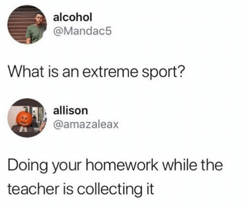 Teacher, Alcohol, and What Is: alcohol  @Mandac5  What is an extreme sport?  allison  @amazaleax  Doing your homework while the  teacher is collecting it