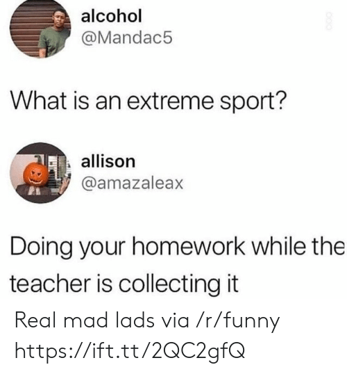 extreme sport: alcohol  @Mandac5  What is an extreme sport?  allison  @amazaleax  Doing your homework while the  teacher is collecting it Real mad lads via /r/funny https://ift.tt/2QC2gfQ