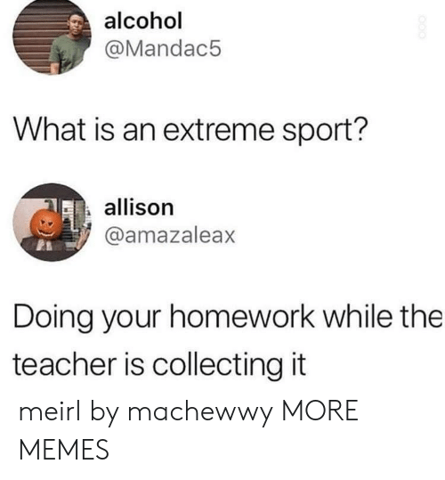 Dank, Memes, and Target: alcohol  @Mandac5  What is an extreme sport?  allison  @amazaleax  Doing your homework while the  teacher is collecting it meirl by machewwy MORE MEMES