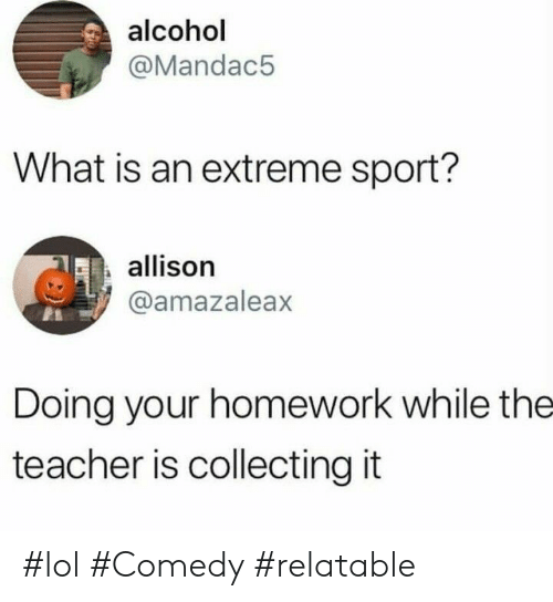 extreme sport: alcohol  @Mandac5  What is an extreme sport?  allison  @amazaleax  Doing your homework while the  teacher is collecting it #lol #Comedy #relatable