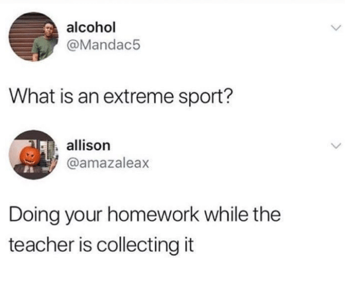 extreme: alcohol  @Mandac5  What is an extreme sport?  allison  @amazaleax  Doing your homework while the  teacher is collecting it