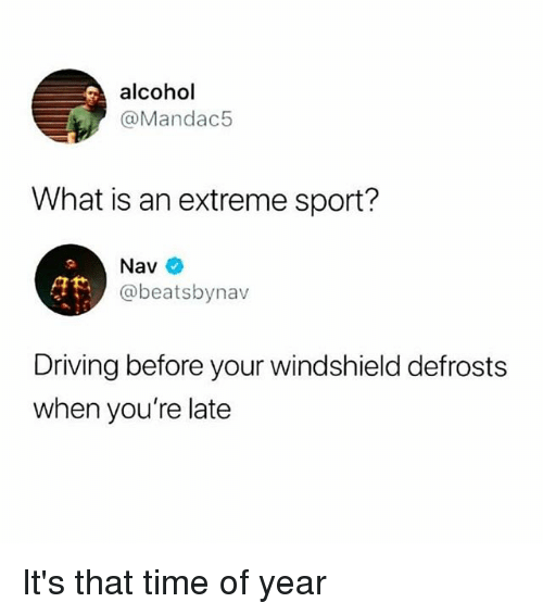 Driving, Alcohol, and Time: alcohol  @Mandac5  What is an extreme sport?  at  Nav  @beatsbynav  Driving before your windshield defrosts  when you're late It's that time of year