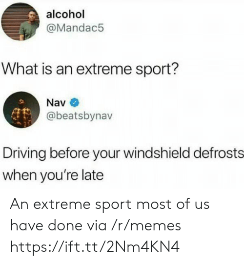 Driving, Memes, and Alcohol: alcohol  @Mandac5  What is an extreme sport?  Nav  @beatsbynav  Driving before your windshield defrosts  when you're late An extreme sport most of us have done via /r/memes https://ift.tt/2Nm4KN4