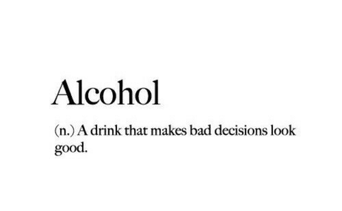 Bad Decisions: Alcohol  n.) A drink that makes bad decisions look  good.