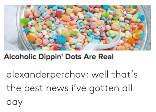 dots: Alcoholic Dippin' Dots Are Real alexanderperchov:  well that's the best news i've gotten all day