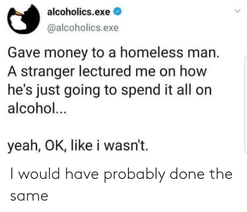 stranger: alcoholics.exe  @alcoholics.exe  Gave money to a homeless man.  A stranger lectured me on how  he's just going to spend it all on  alcohol...  yeah, OK, like i wasn't. I would have probably done the same