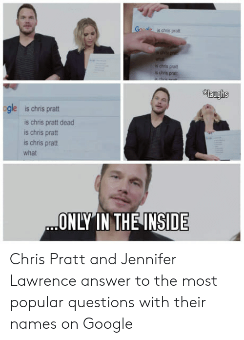 Chris Pratt, Google, and Jennifer Lawrence: ale is chris pratt  is chris prat  s chris prat  auglis  gle is chris pratt  is chris pratt dead  is chris pratt  is chris pratt  what  ONLY IN THE INSIDE Chris Pratt and Jennifer Lawrence answer to the most popular questions with their names on Google