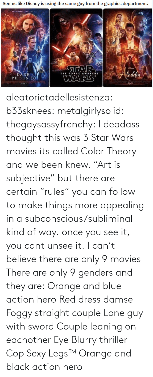 "Deadass: aleatorietadellesistenza: b33sknees:  metalgirlysolid:  thegaysassyfrenchy: I deadass thought this was 3 Star Wars movies  its called Color Theory and we been knew. ""Art is subjective"" but there are certain ""rules"" you can follow to make things more appealing in a subconscious/subliminal kind of way. once you see it, you cant unsee it.   I can't believe there are only 9 movies    There are only 9 genders and they are: Orange and blue action hero Red dress damsel Foggy straight couple Lone guy with sword Couple leaning on eachother Eye Blurry thriller Cop Sexy Legs™ Orange and black action hero"