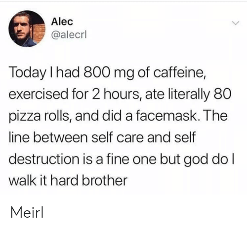 God, Pizza, and Today: Alec  @alecrl  Today I had 800 mg of caffeine,  exercised for 2 hours, ate literally 80  pizza rolls, and did a facemask. The  line between self care and self  destruction is a fine one but god do l  walk it hard brother Meirl