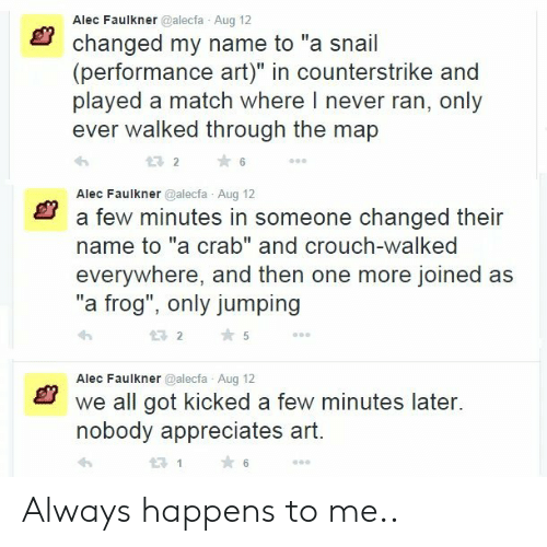 """Match, Never, and Got: Alec Faulkner @alecfa Aug 12  changed my name to """"a snail  (performance art)"""" in counterstrike and  played a match where I never ran, only  ever walked through the map  232  ★6  Alec Faulkner @alecfa Aug 12  a few minutes in someone changed their  name to """"a crab"""" and crouch-walked  everywhere, and then one more joined as  """"a frog"""", only jumping  わ  2 5  Alec Faulkner @alecfa Aug 12  we all got kicked a few minutes later.  nobody appreciates art  21 Always happens to me.."""