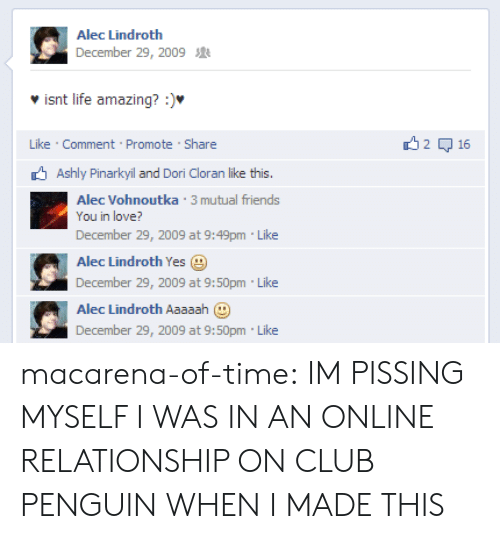 Club, Friends, and Life: Alec Lindroth  December 29, 2009  isnt life amazing? :).  Like Comment Promote Share  2 무 16  Ashly Pinarkyil and Dori Cloran like this.  Alec Vohnoutka 3 mutual friends  You in love?  December 29, 2009 at 9:49pm Like  Alec Lindroth Yes  December 29, 2009 at 9:50pm Like  Alec Lindroth Aaaaah  December 29, 2009 at 9:50pm Like macarena-of-time: IM PISSING MYSELF I WAS IN AN ONLINE RELATIONSHIP ON CLUB PENGUIN WHEN I MADE THIS